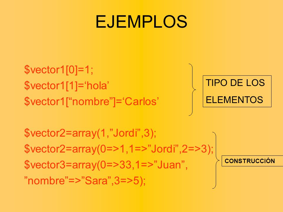 EJEMPLOS $vector1[0]=1; $vector1[1]='hola' $vector1[ nombre ]='Carlos'